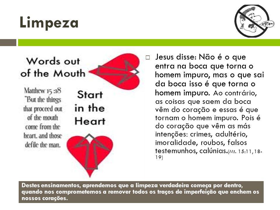 Limpeza Jesus disse: Não é o que entra na boca que torna o homem impuro, mas o que sai da boca isso é que torna o homem impuro.