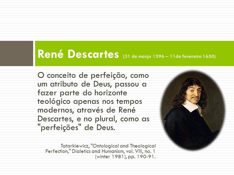 O conceito de perfeição, como um atributo de Deus, passou a fazer parte do horizonte teológico apenas nos tempos modernos, através de René Descartes, e no plural, como as perfeições de Deus.