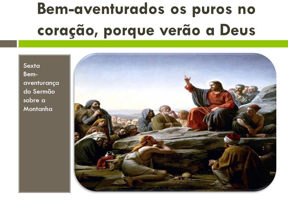 Bem-aventurados os puros no coração, porque verão a Deus Sexta Bem- aventurança do Sermão sobre a Montanha