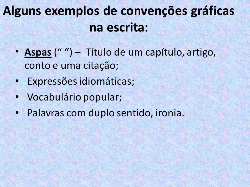 Alguns exemplos de convenções gráficas na escrita: Aspas ( ) – Título de um capítulo, artigo, conto e uma citação; Expressões idiomáticas; Vocabulário popular; Palavras com duplo sentido, ironia.