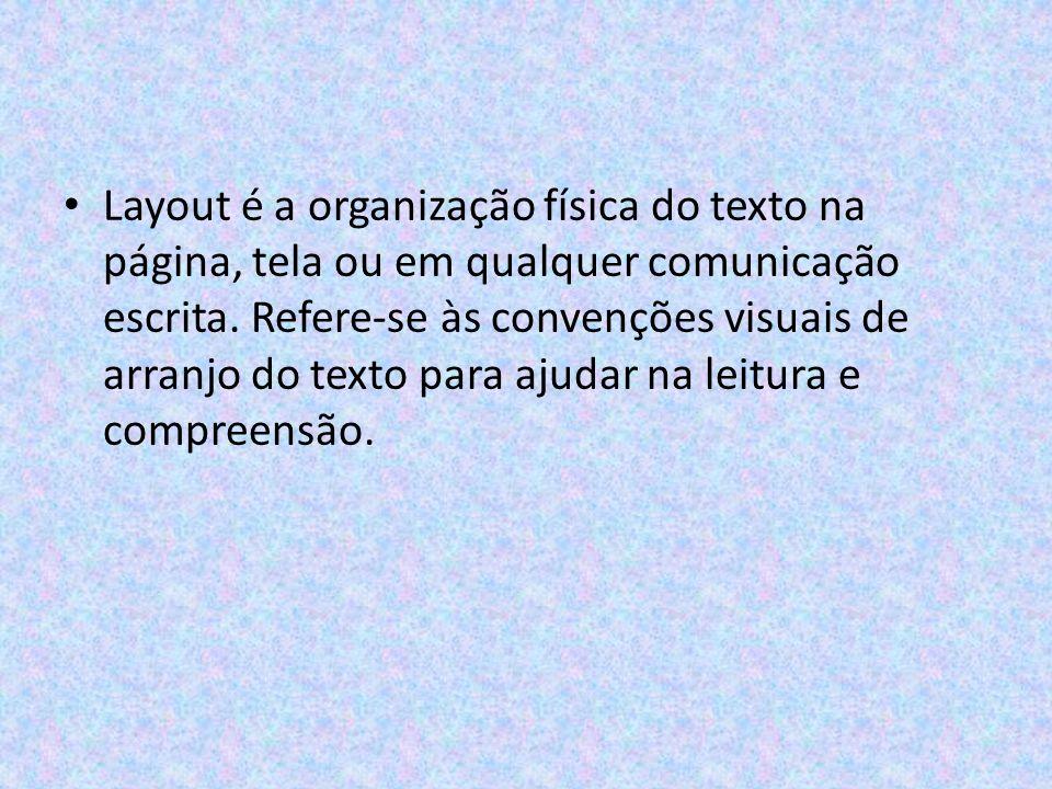 Layout é a organização física do texto na página, tela ou em qualquer comunicação escrita.