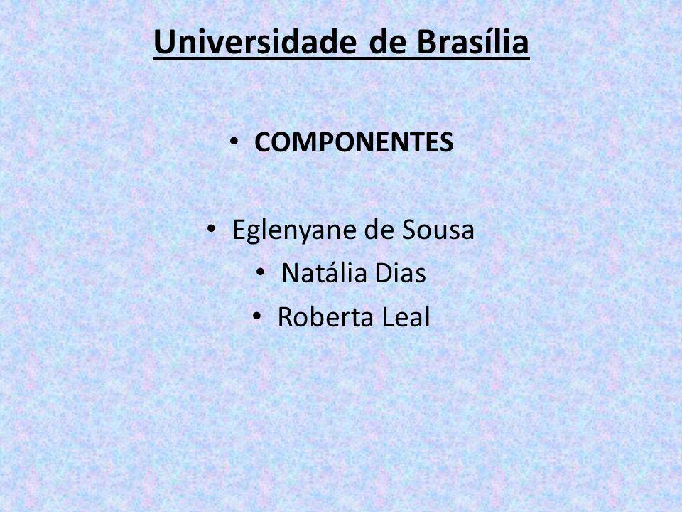 Universidade de Brasília COMPONENTES Eglenyane de Sousa Natália Dias Roberta Leal