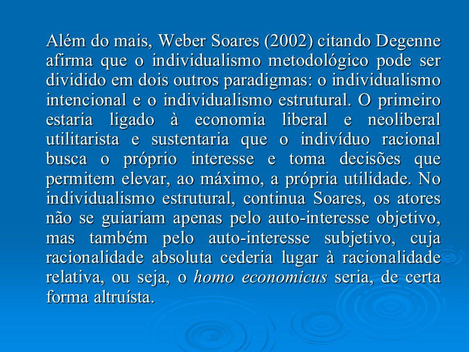 Além do mais, Weber Soares (2002) citando Degenne afirma que o individualismo metodológico pode ser dividido em dois outros paradigmas: o individualismo intencional e o individualismo estrutural.