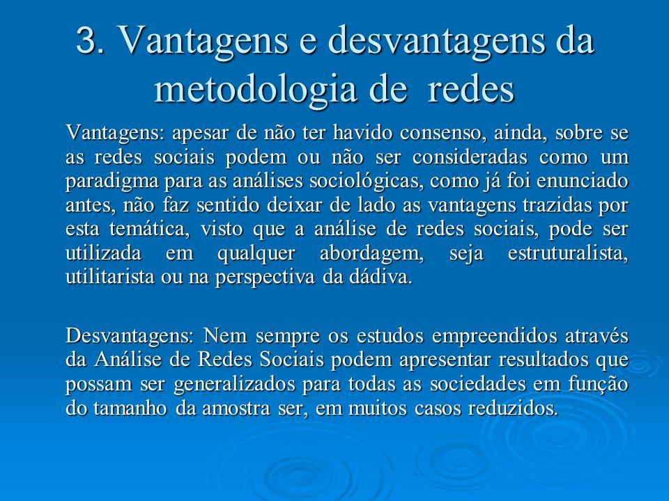 3. Vantagens e desvantagens da metodologia de redes Vantagens: apesar de não ter havido consenso, ainda, sobre se as redes sociais podem ou não ser co