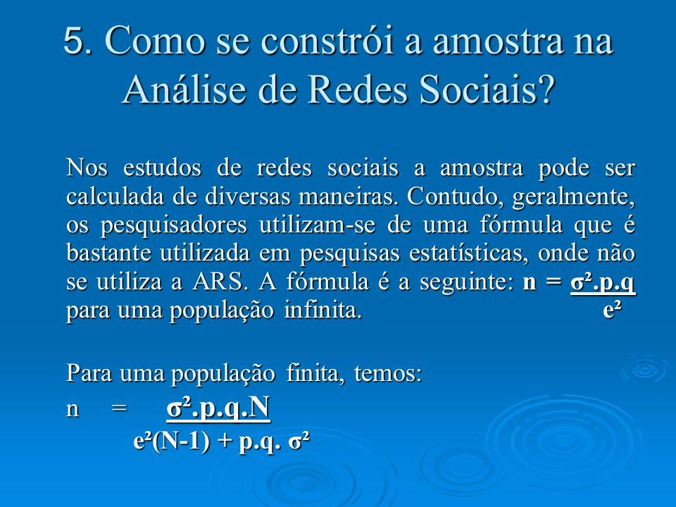 5. Como se constrói a amostra na Análise de Redes Sociais? Nos estudos de redes sociais a amostra pode ser calculada de diversas maneiras. Contudo, ge