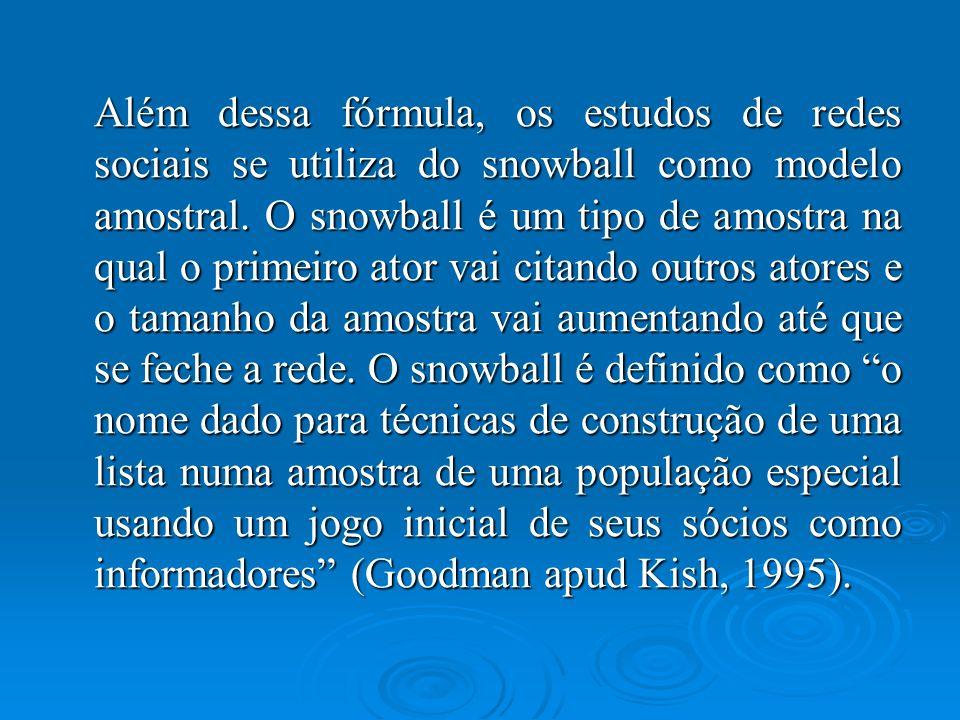 Além dessa fórmula, os estudos de redes sociais se utiliza do snowball como modelo amostral. O snowball é um tipo de amostra na qual o primeiro ator v