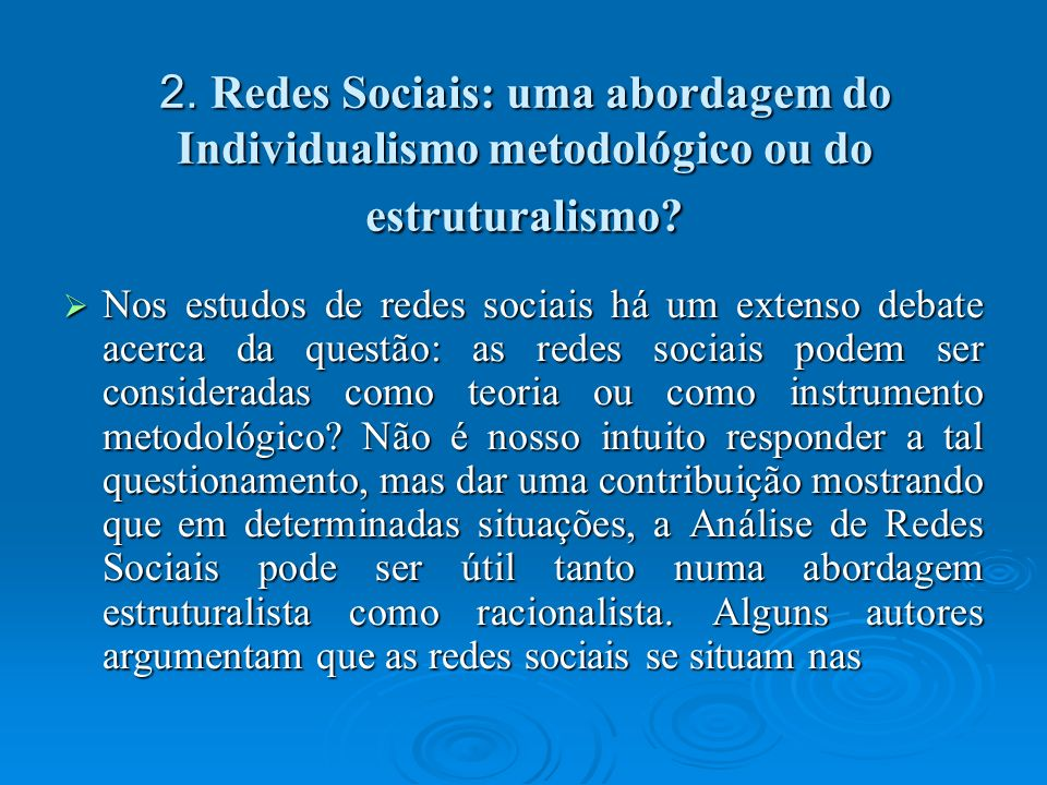 2. Redes Sociais: uma abordagem do Individualismo metodológico ou do estruturalismo? Nos estudos de redes sociais há um extenso debate acerca da quest