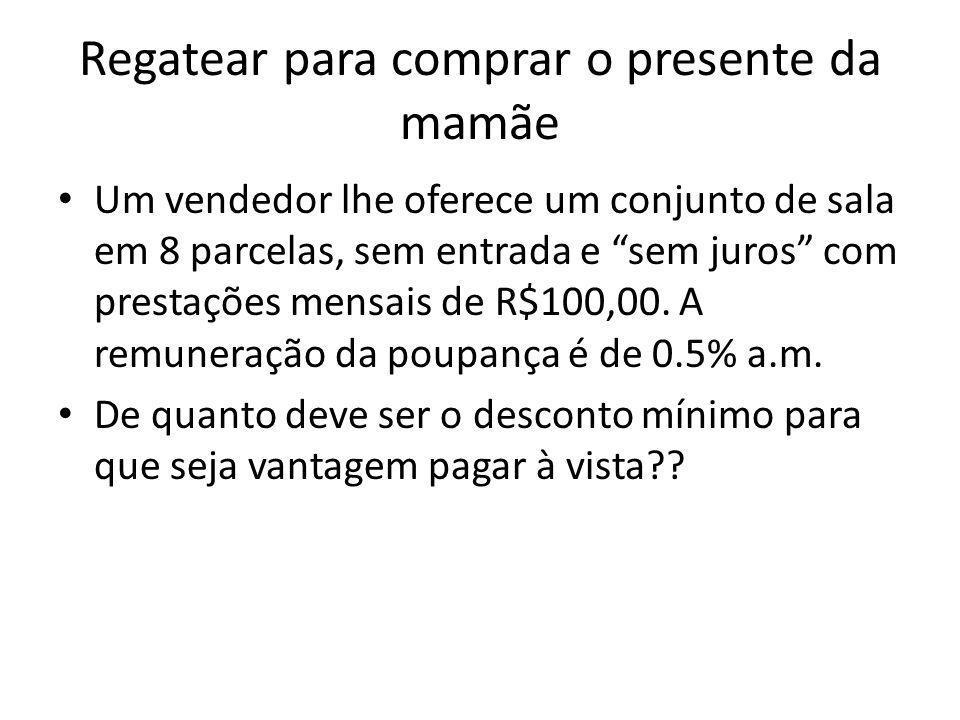 Regatear para comprar o presente da mamãe Um vendedor lhe oferece um conjunto de sala em 8 parcelas, sem entrada e sem juros com prestações mensais de R$100,00.
