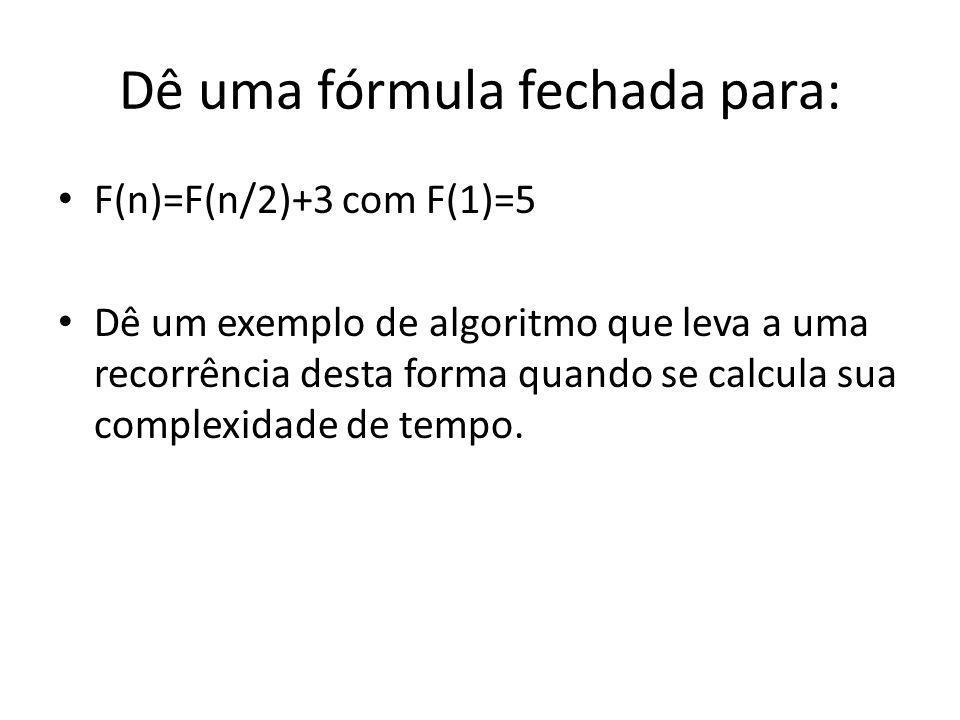 Dê uma fórmula fechada para: F(n)=F(n/2)+3 com F(1)=5 Dê um exemplo de algoritmo que leva a uma recorrência desta forma quando se calcula sua complexidade de tempo.