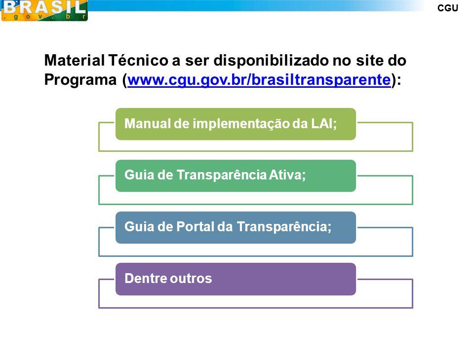 CGU Material Técnico a ser disponibilizado no site do Programa (www.cgu.gov.br/brasiltransparente):www.cgu.gov.br/brasiltransparente Manual de implementação da LAI;Guia de Transparência Ativa;Guia de Portal da Transparência;Dentre outros