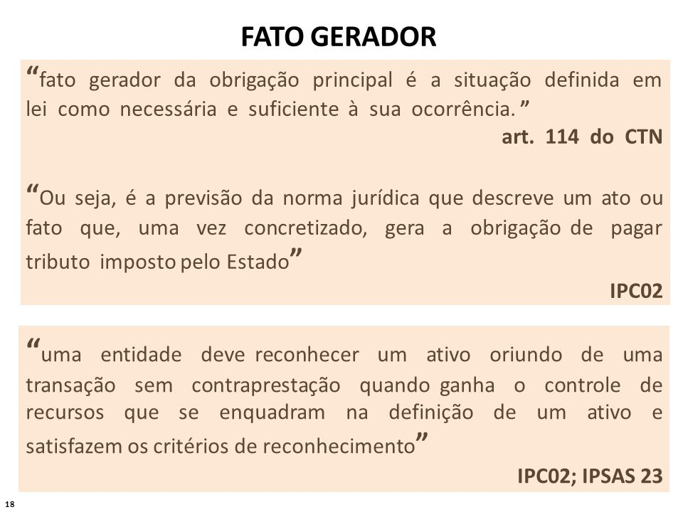 18 FATO GERADOR fato gerador da obrigação principal é a situação definida em lei como necessária e suficiente à sua ocorrência. art. 114 do CTN Ou sej