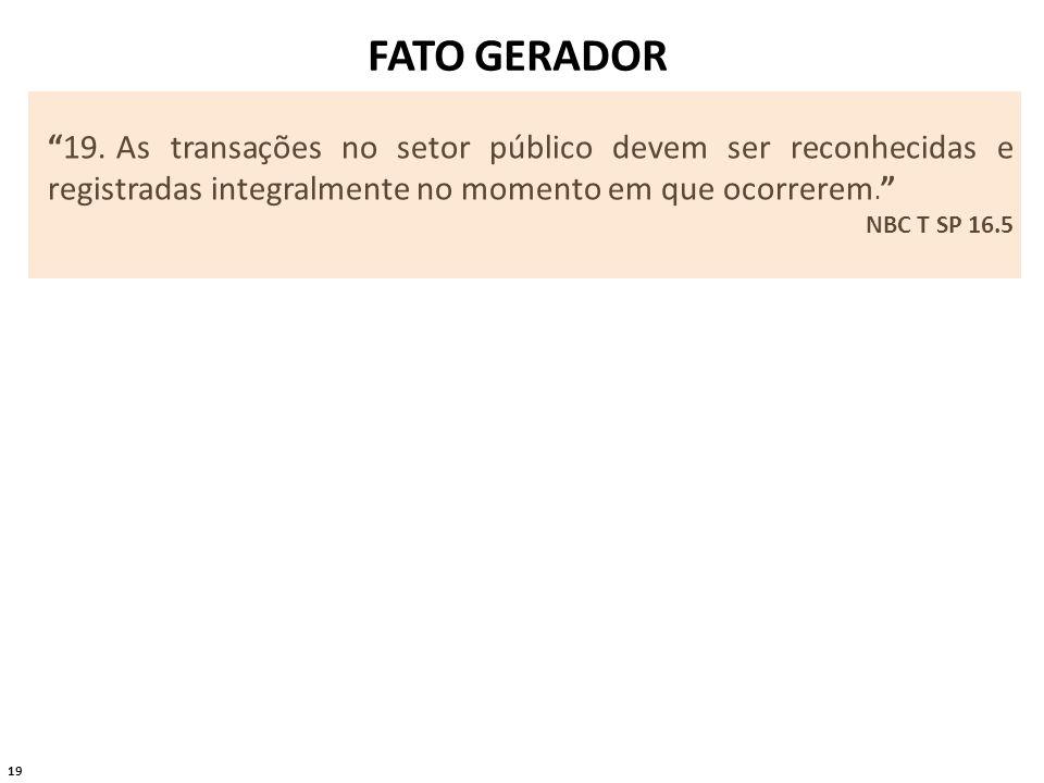 19 FATO GERADOR 19. As transações no setor público devem ser reconhecidas e registradas integralmente no momento em que ocorrerem. NBC T SP 16.5