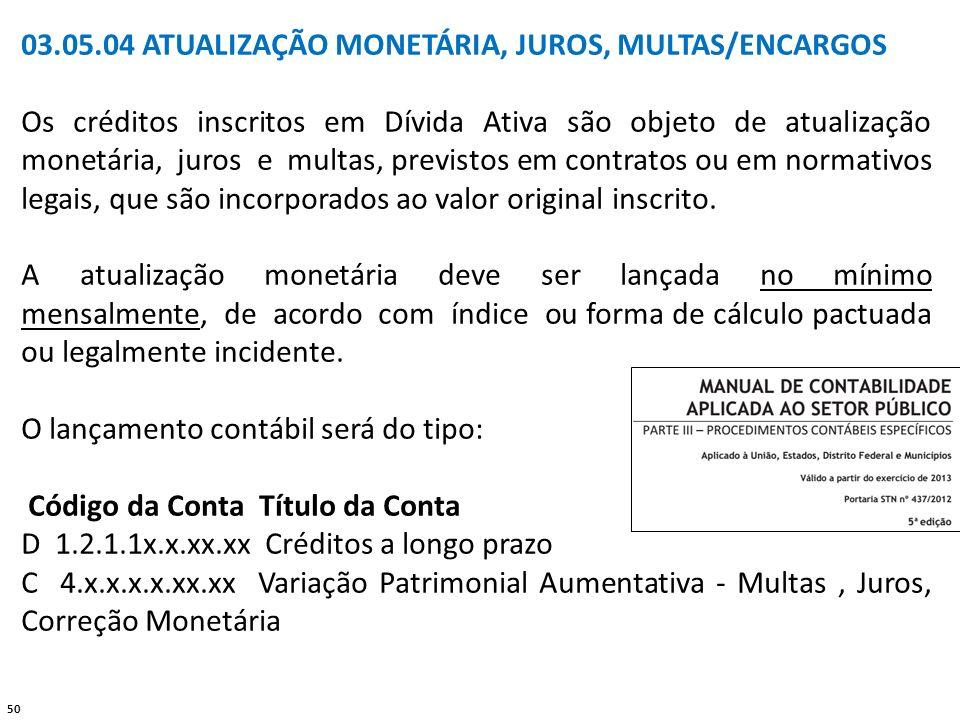 50 03.05.04 ATUALIZAÇÃO MONETÁRIA, JUROS, MULTAS/ENCARGOS Os créditos inscritos em Dívida Ativa são objeto de atualização monetária, juros e multas, p