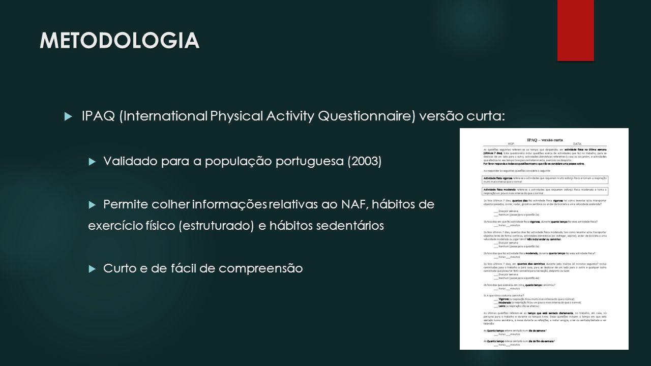 METODOLOGIA IPAQ (International Physical Activity Questionnaire) versão curta: Validado para a população portuguesa (2003) Permite colher informações