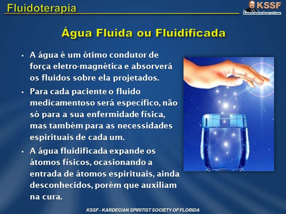 KSSF - KARDECIAN SPIRITIST SOCIETY OF FLORIDA A água é um ótimo condutor de força eletro-magnética e absorverá os fluidos sobre ela projetados. A água