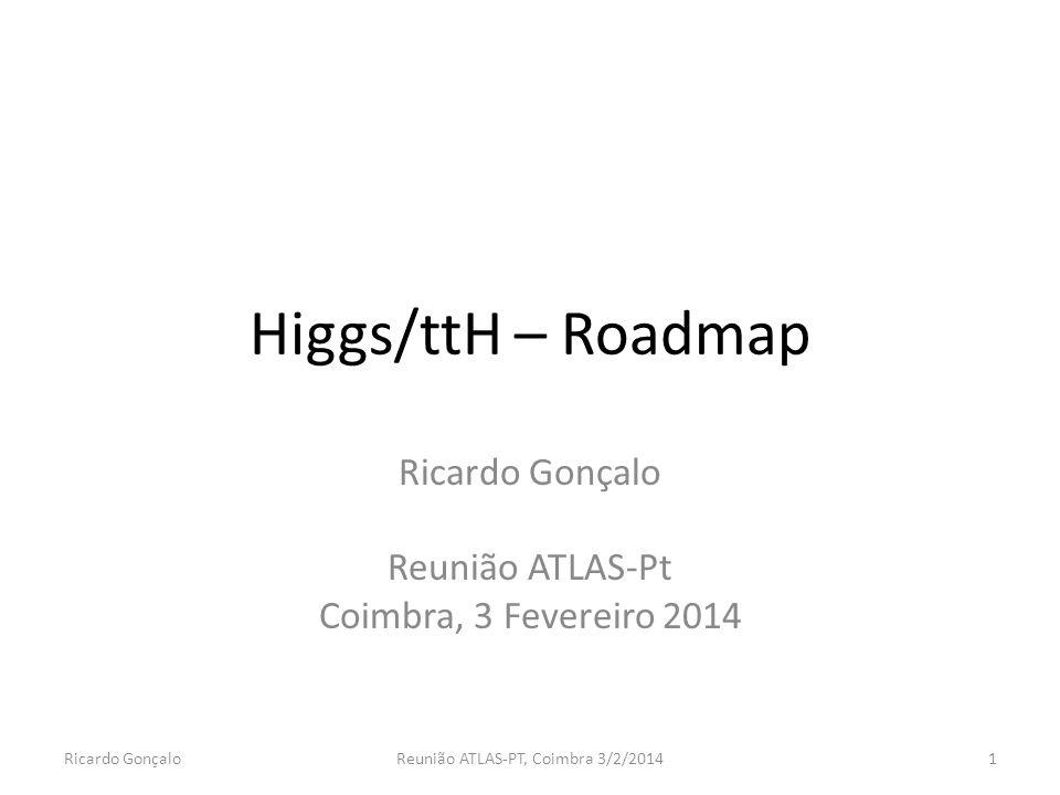 Higgs/ttH – Roadmap Ricardo Gonçalo Reunião ATLAS-Pt Coimbra, 3 Fevereiro 2014 Ricardo GonçaloReunião ATLAS-PT, Coimbra 3/2/20141