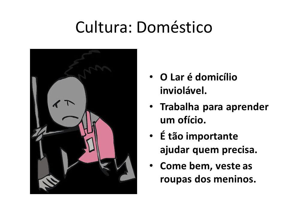 Cultura: Doméstico O Lar é domicílio inviolável.Trabalha para aprender um ofício.