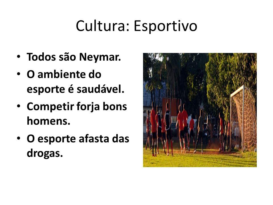 Cultura: Esportivo Todos são Neymar.O ambiente do esporte é saudável.