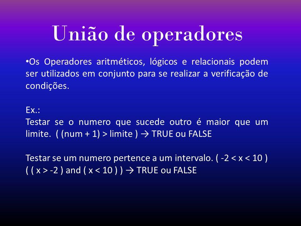 União de operadores Os Operadores aritméticos, lógicos e relacionais podem ser utilizados em conjunto para se realizar a verificação de condições. Ex.