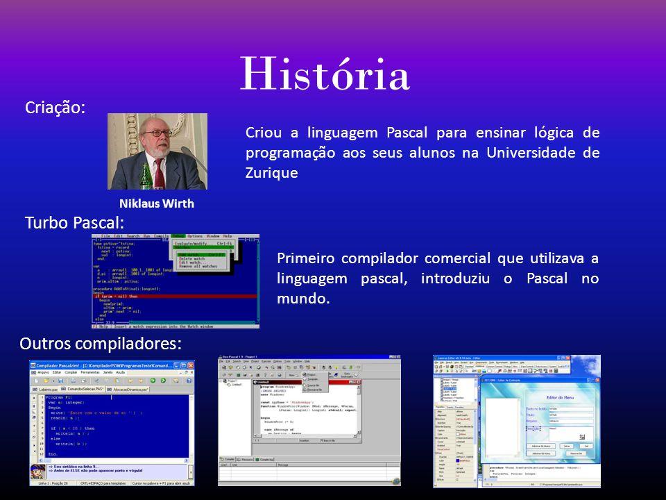 História Criação: Niklaus Wirth Criou a linguagem Pascal para ensinar lógica de programação aos seus alunos na Universidade de Zurique Turbo Pascal: P