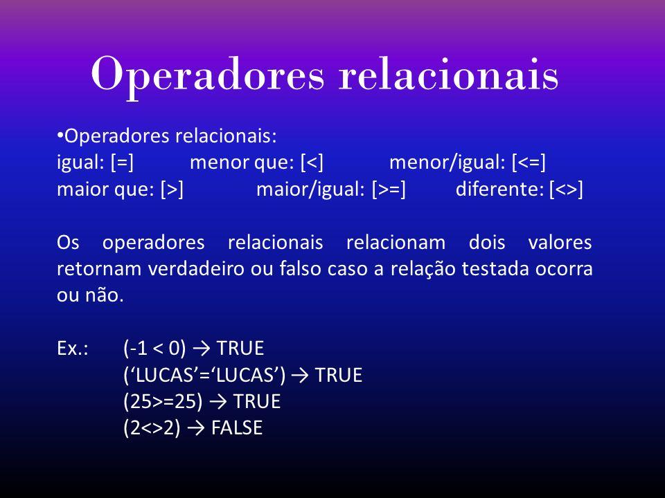 Operadores relacionais Operadores relacionais: igual: [=]menor que: [<]menor/igual: [<=] maior que: [>]maior/igual: [>=]diferente: [<>] Os operadores