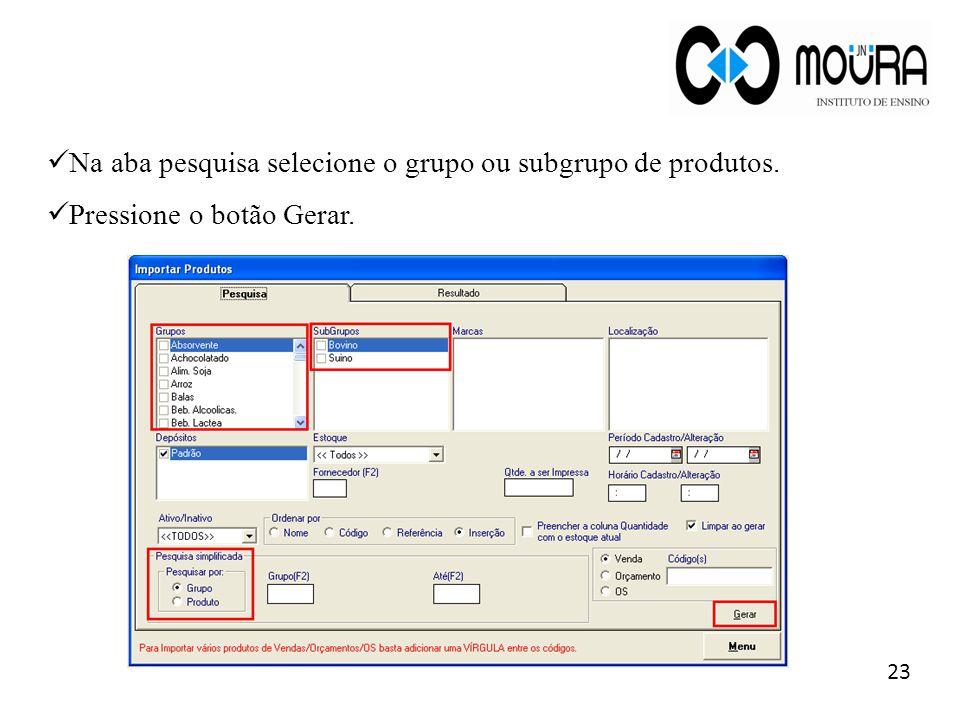 23 Na aba pesquisa selecione o grupo ou subgrupo de produtos. Pressione o botão Gerar.