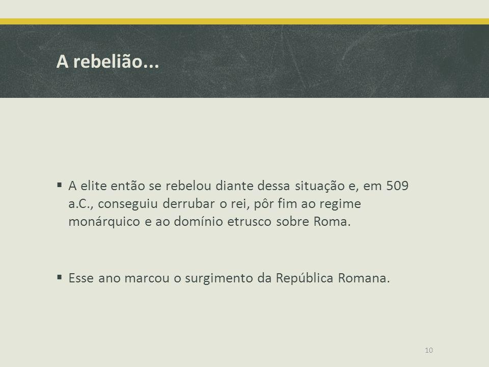 A rebelião... A elite então se rebelou diante dessa situação e, em 509 a.C., conseguiu derrubar o rei, pôr fim ao regime monárquico e ao domínio etrus