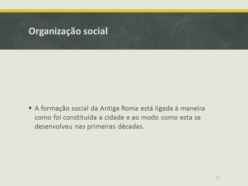 Organização social A formação social da Antiga Roma está ligada à maneira como foi constituída a cidade e ao modo como esta se desenvolveu nas primeir