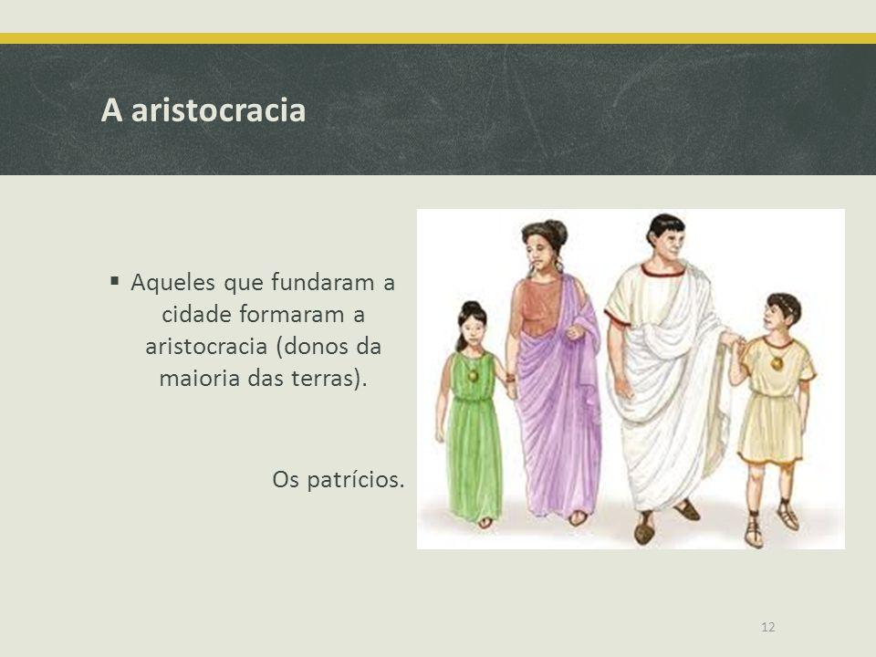 A aristocracia Aqueles que fundaram a cidade formaram a aristocracia (donos da maioria das terras). Os patrícios. 12