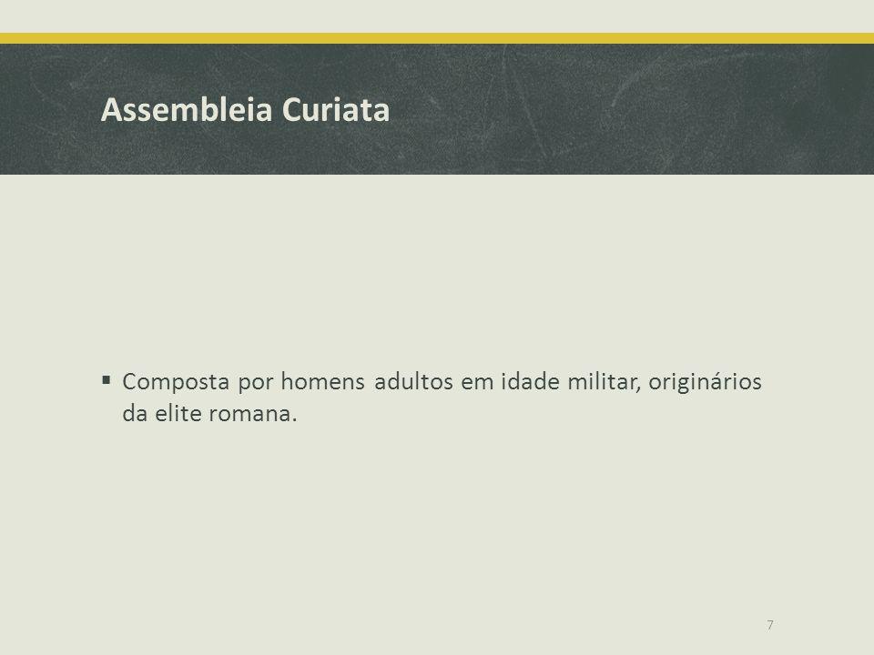 Assembleia Curiata Composta por homens adultos em idade militar, originários da elite romana. 7