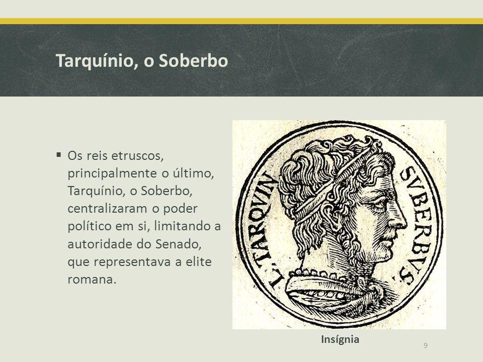 Tarquínio, o Soberbo Os reis etruscos, principalmente o último, Tarquínio, o Soberbo, centralizaram o poder político em si, limitando a autoridade do