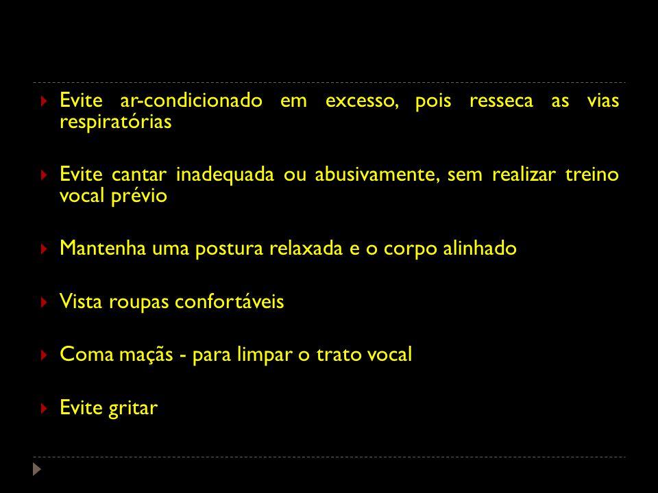 Evite ar-condicionado em excesso, pois resseca as vias respiratórias Evite cantar inadequada ou abusivamente, sem realizar treino vocal prévio Mantenh