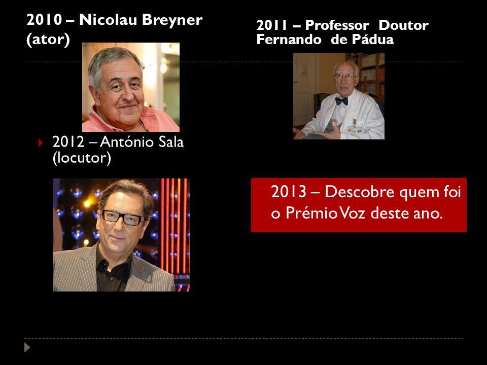 2010 – Nicolau Breyner (ator) 2011 – Professor Doutor Fernando de Pádua 2012 – António Sala (locutor) 2013 – Descobre quem foi o Prémio Voz deste ano.