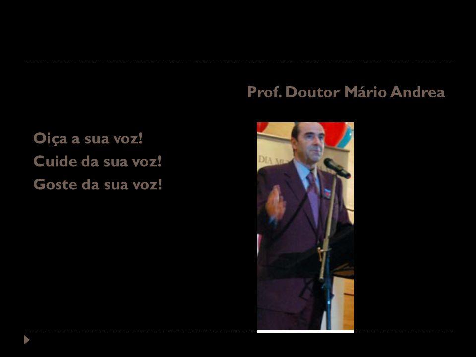 Oiça a sua voz! Cuide da sua voz! Goste da sua voz! Prof. Doutor Mário Andrea