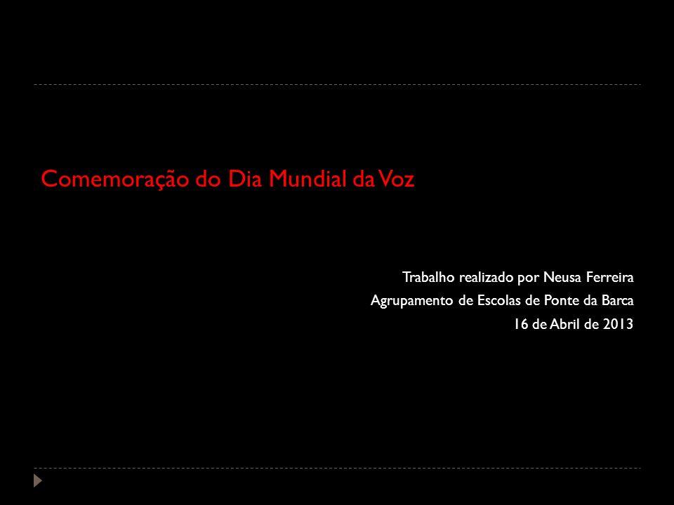 Comemoração do Dia Mundial da Voz Trabalho realizado por Neusa Ferreira Agrupamento de Escolas de Ponte da Barca 16 de Abril de 2013
