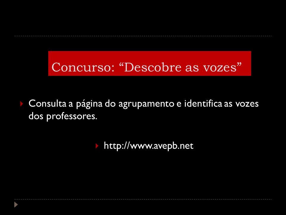 Consulta a página do agrupamento e identifica as vozes dos professores. http://www.avepb.net Concurso: Descobre as vozes