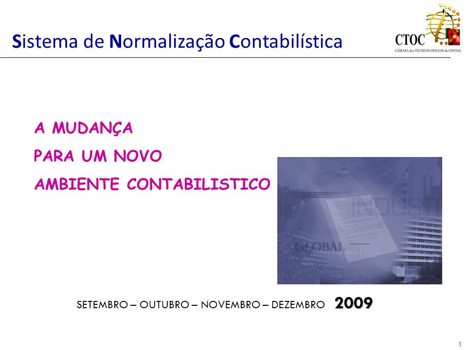1 Sistema de Normalização Contabilística 2009 SETEMBRO – OUTUBRO – NOVEMBRO – DEZEMBRO 2009 A MUDANÇA PARA UM NOVO AMBIENTE CONTABILISTICO