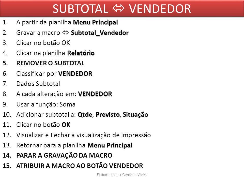 SUBTOTAL VENDEDOR MenuPrincipal 1.A partir da planilha Menu Principal Subtotal_Vendedor 2.Gravar a macro Subtotal_Vendedor 3.Clicar no botão OK Relatório 4.Clicar na planilha Relatório 5.REMOVER O SUBTOTAL VENDEDOR 6.Classificar por VENDEDOR 7.Dados Subtotal VENDEDOR 8.A cada alteração em: VENDEDOR 9.Usar a função: Soma QtdePrevistoSituação 10.Adicionar subtotal a: Qtde, Previsto, Situação OK 11.Clicar no botão OK 12.Visualizar e Fechar a visualização de impressão MenuPrincipal 13.Retornar para a planilha Menu Principal 14.PARAR A GRAVAÇÃO DA MACRO 15.ATRIBUIR A MACRO AO BOTÃO VENDEDOR Elaborado por: Genilson Vieira