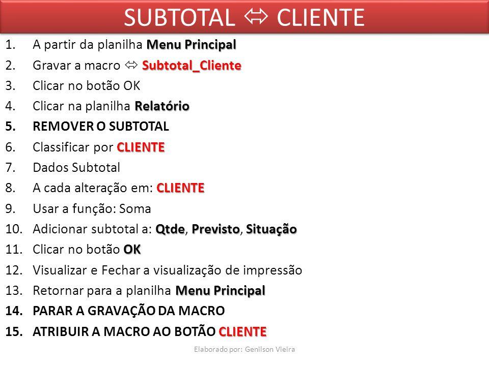 SUBTOTAL CLIENTE MenuPrincipal 1.A partir da planilha Menu Principal Subtotal_Cliente 2.Gravar a macro Subtotal_Cliente 3.Clicar no botão OK Relatório 4.Clicar na planilha Relatório 5.REMOVER O SUBTOTAL CLIENTE 6.Classificar por CLIENTE 7.Dados Subtotal CLIENTE 8.A cada alteração em: CLIENTE 9.Usar a função: Soma QtdePrevistoSituação 10.Adicionar subtotal a: Qtde, Previsto, Situação OK 11.Clicar no botão OK 12.Visualizar e Fechar a visualização de impressão MenuPrincipal 13.Retornar para a planilha Menu Principal 14.PARAR A GRAVAÇÃO DA MACRO CLIENTE 15.ATRIBUIR A MACRO AO BOTÃO CLIENTE Elaborado por: Genilson Vieira