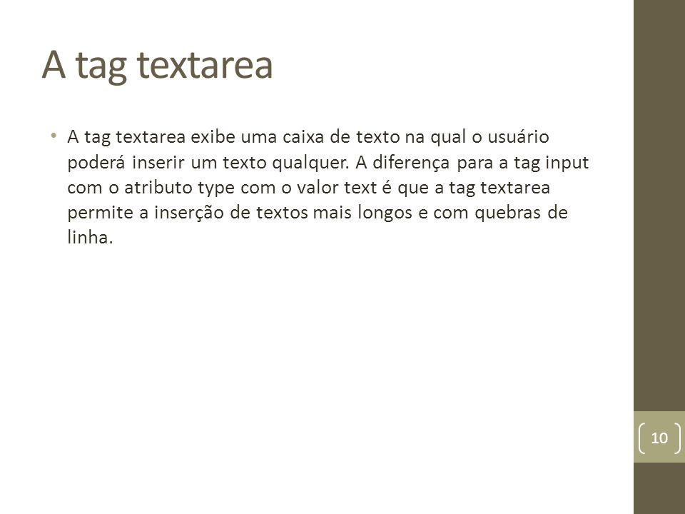 A tag textarea A tag textarea exibe uma caixa de texto na qual o usuário poderá inserir um texto qualquer. A diferença para a tag input com o atributo
