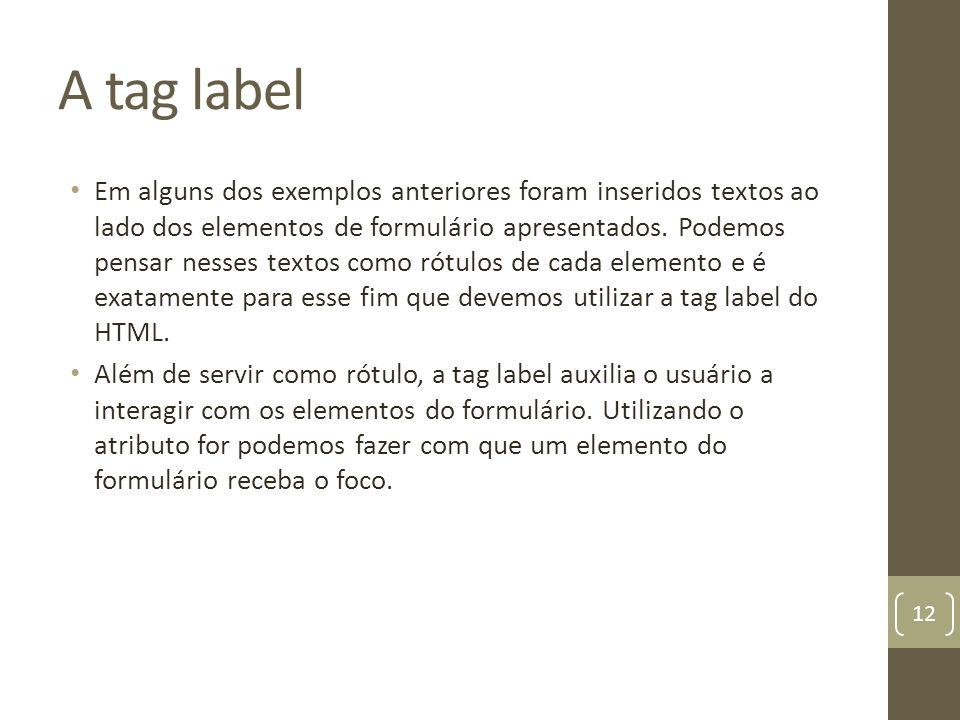 A tag label Em alguns dos exemplos anteriores foram inseridos textos ao lado dos elementos de formulário apresentados. Podemos pensar nesses textos co