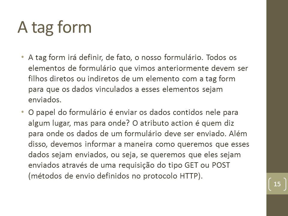 A tag form A tag form irá definir, de fato, o nosso formulário. Todos os elementos de formulário que vimos anteriormente devem ser filhos diretos ou i