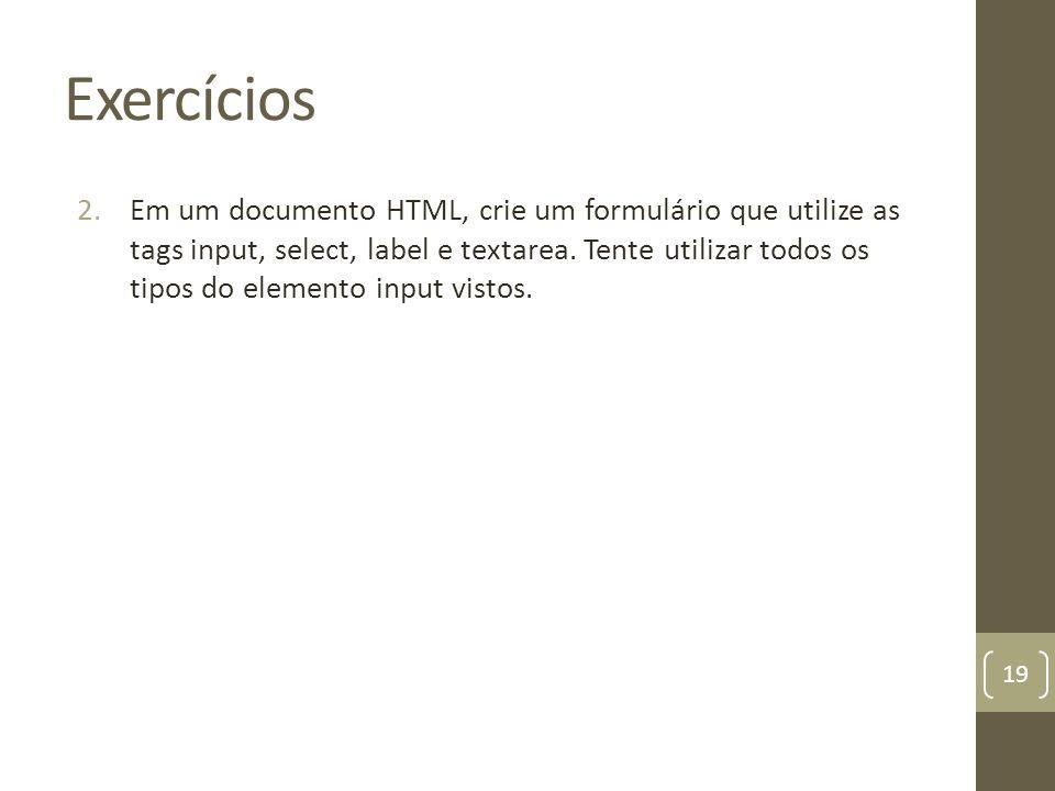 Exercícios 2.Em um documento HTML, crie um formulário que utilize as tags input, select, label e textarea. Tente utilizar todos os tipos do elemento i