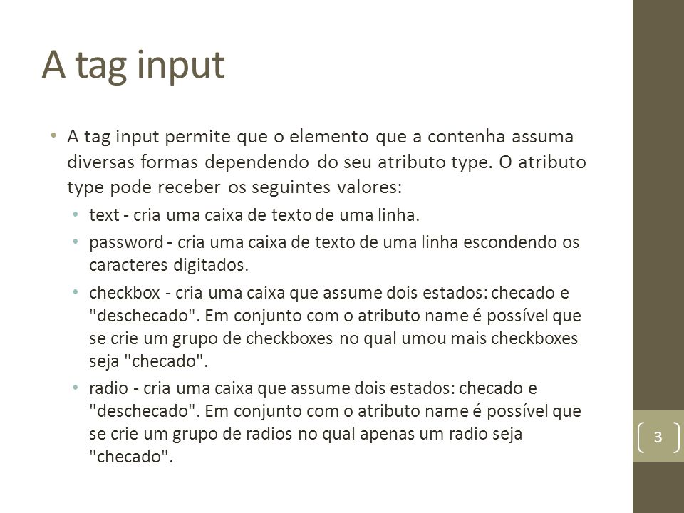 A tag input A tag input permite que o elemento que a contenha assuma diversas formas dependendo do seu atributo type. O atributo type pode receber os