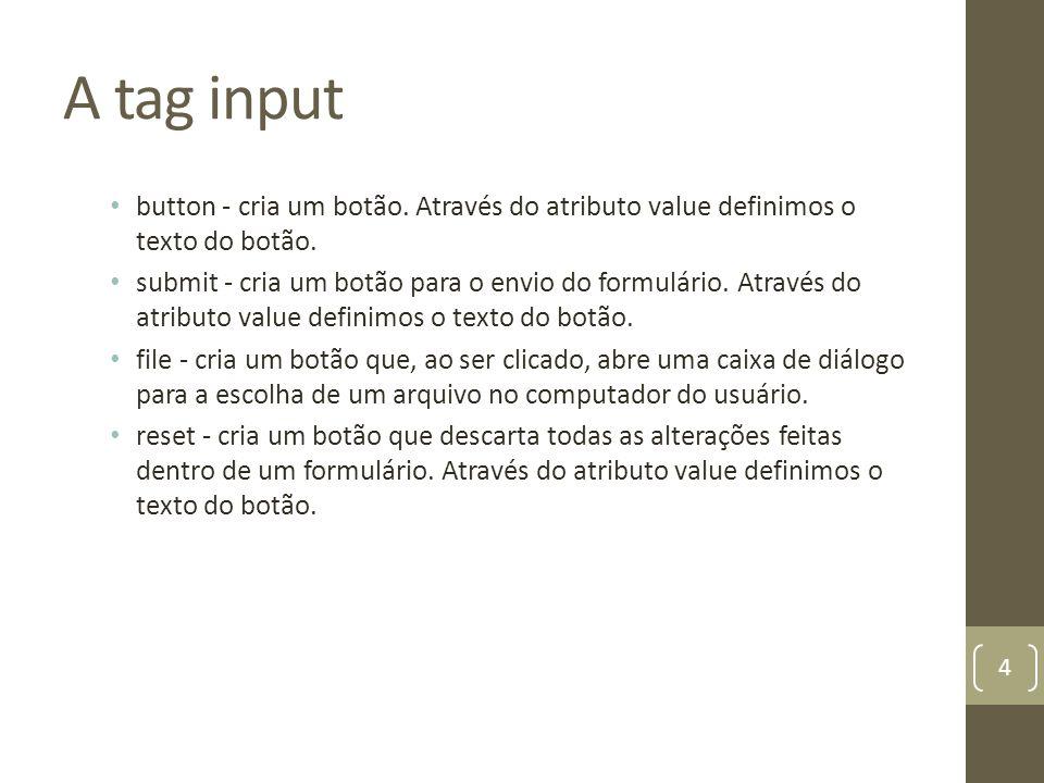 A tag input button - cria um botão. Através do atributo value definimos o texto do botão. submit - cria um botão para o envio do formulário. Através d