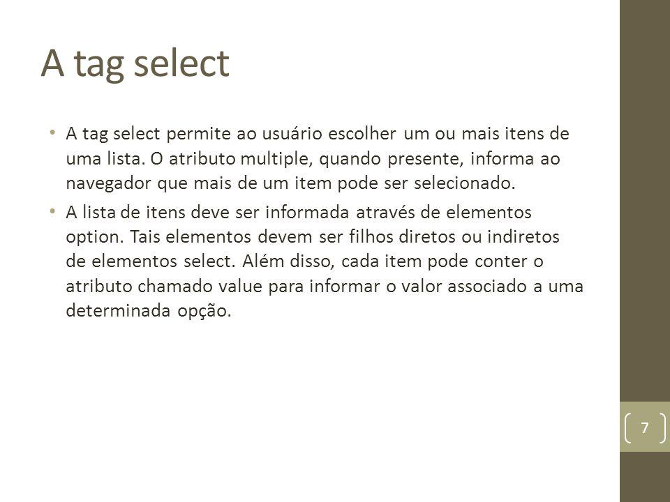 A tag select A tag select permite ao usuário escolher um ou mais itens de uma lista. O atributo multiple, quando presente, informa ao navegador que ma