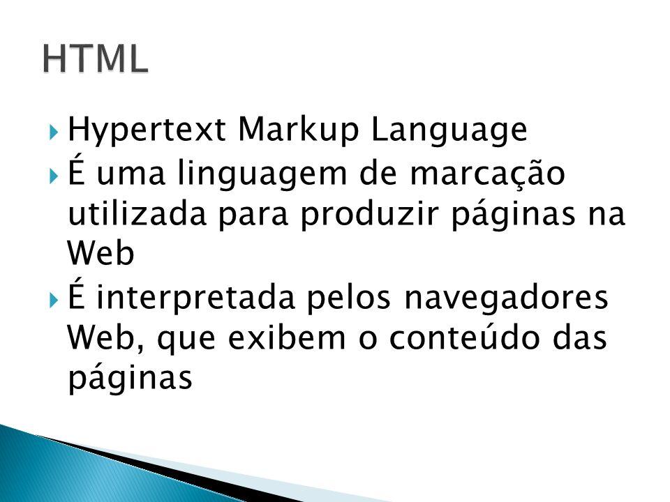 Hypertext Markup Language É uma linguagem de marcação utilizada para produzir páginas na Web É interpretada pelos navegadores Web, que exibem o conteúdo das páginas