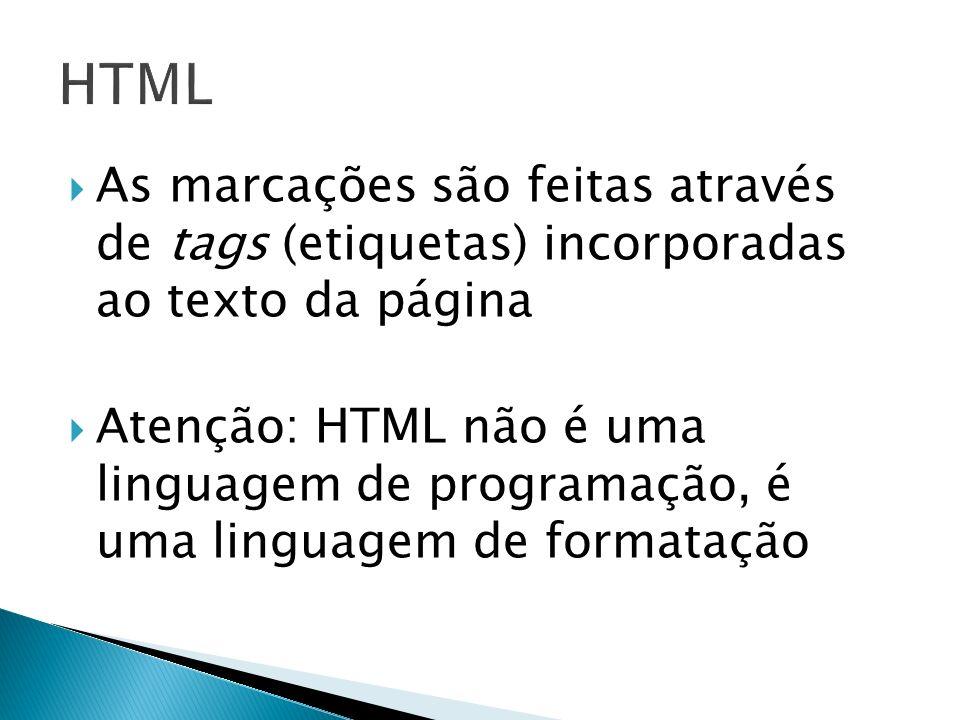 As marcações são feitas através de tags (etiquetas) incorporadas ao texto da página Atenção: HTML não é uma linguagem de programação, é uma linguagem de formatação