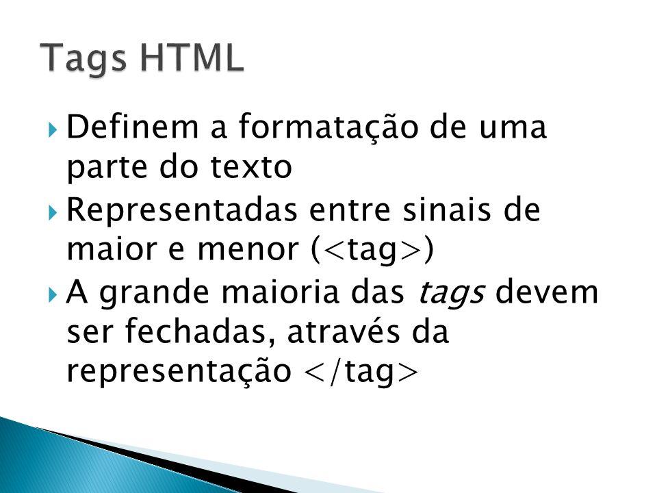 Definem a formatação de uma parte do texto Representadas entre sinais de maior e menor ( ) A grande maioria das tags devem ser fechadas, através da representação
