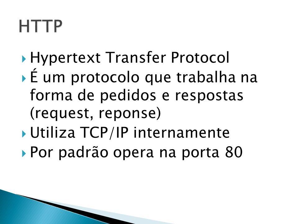 Hypertext Transfer Protocol É um protocolo que trabalha na forma de pedidos e respostas (request, reponse) Utiliza TCP/IP internamente Por padrão opera na porta 80